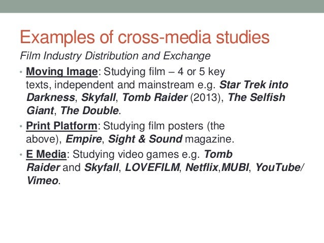 Examples of cross-media studies Film Industry Distribution and Exchange • Moving Image: Studying film – 4 or 5 key texts, ...