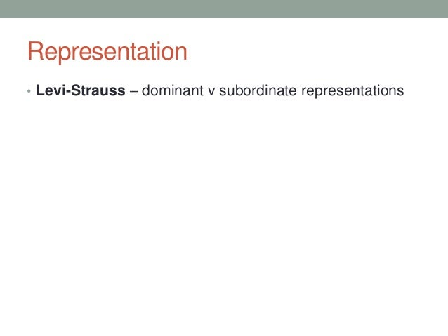 Representation • Levi-Strauss – dominant v subordinate representations