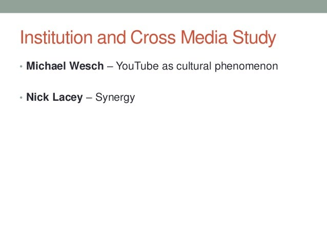 Institution and Cross Media Study • Michael Wesch – YouTube as cultural phenomenon • Nick Lacey – Synergy