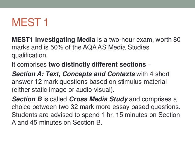 MEST 1 MEST1 Investigating Media is a two-hour exam, worth 80 marks and is 50% of the AQA AS Media Studies qualification. ...