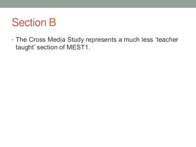 Section B • The Cross Media Study represents a much less 'teacher  taught' section of MEST1.