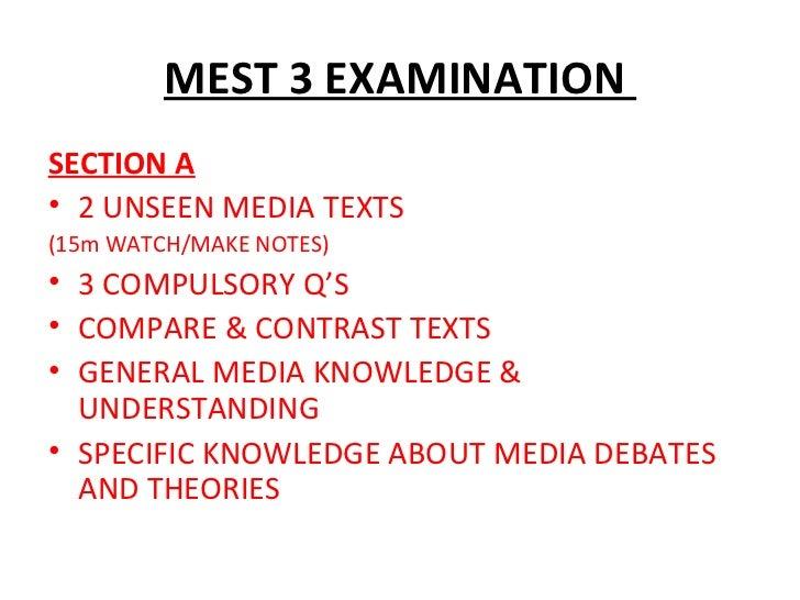 MEST 3 EXAMINATION  <ul><li>SECTION A </li></ul><ul><li>2 UNSEEN MEDIA TEXTS </li></ul><ul><li>(15m WATCH/MAKE NOTES) </li...