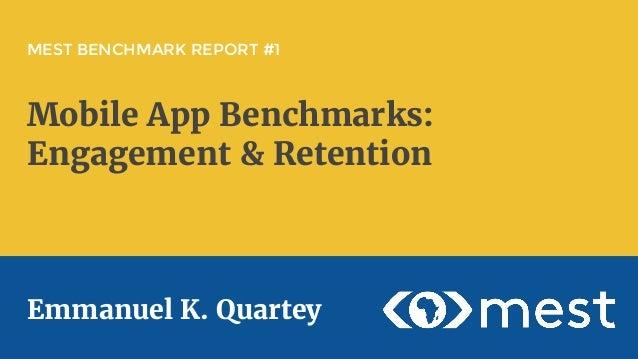MEST BENCHMARK REPORT #1 Mobile App Benchmarks: Engagement & Retention Emmanuel K. Quartey