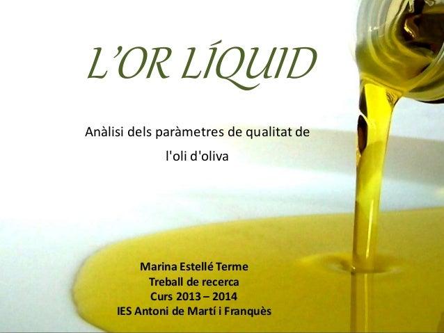 L'OR LÍQUID Anàlisi dels paràmetres de qualitat de l'oli d'oliva Marina Estellé Terme Treball de recerca Curs 2013 – 2014 ...