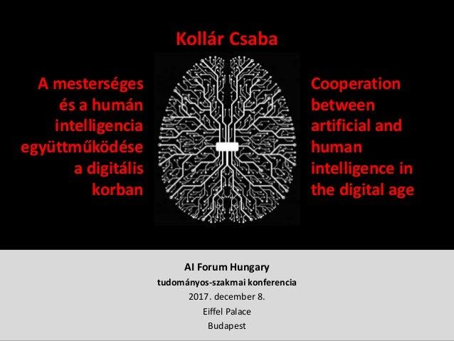 AI Forum Hungary tudományos-szakmai konferencia 2017. december 8. Eiffel Palace Budapest Kollár Csaba A mesterséges és a h...
