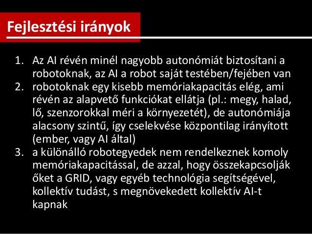 1. Az AI révén minél nagyobb autonómiát biztosítani a robotoknak, az AI a robot saját testében/fejében van 2. robotoknak e...