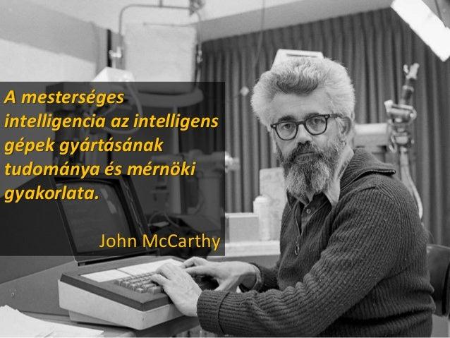 A mesterséges intelligencia az intelligens gépek gyártásának tudománya és mérnöki gyakorlata. John McCarthy