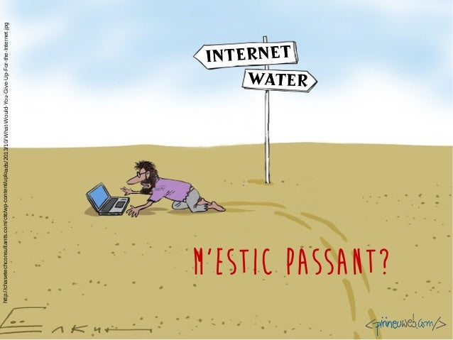 M'estic passant? http://chasetechconsultants.com/ctc/wp-content/uploads/2013/10/What-Would-You-Give-Up-For-the-Internet.jpg
