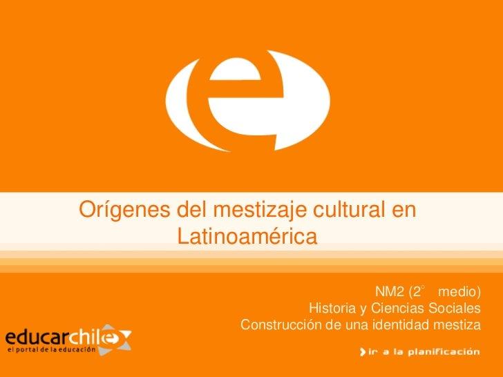 Orígenes del mestizaje cultural en         Latinoamérica                                     NM2 (2° medio)               ...