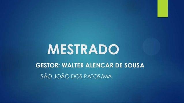 MESTRADO GESTOR: WALTER ALENCAR DE SOUSA SÃO JOÃO DOS PATOS/MA