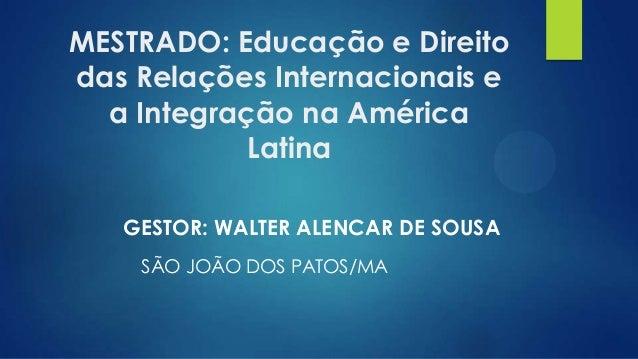MESTRADO: Educação e Direito das Relações Internacionais e a Integração na América Latina GESTOR: WALTER ALENCAR DE SOUSA ...