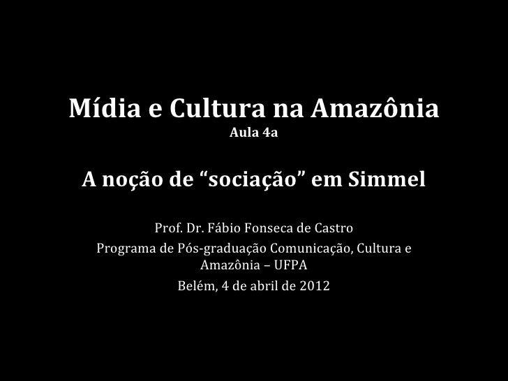 """Mídia e Cultura na Amazônia                      Aula 4aA noção de """"sociação"""" em Simmel          Prof. Dr. Fábio Fonseca d..."""