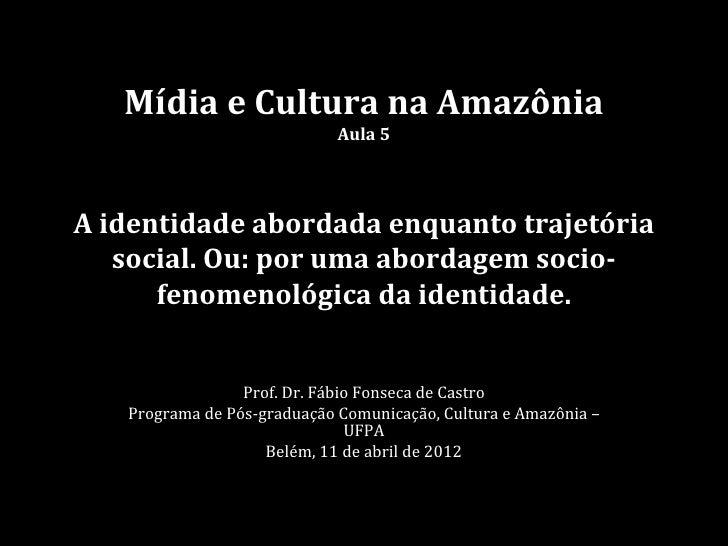 Mídia e Cultura na Amazônia                             Aula 5A identidade abordada enquanto trajetória   social. Ou: por ...