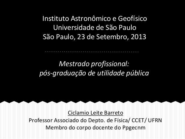 Instituto Astronômico e Geofísico Universidade de São Paulo São Paulo, 23 de Setembro, 2013 Mestrado profissional: pós-gra...