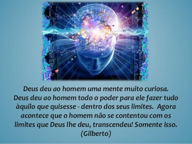 Deus deu ao homem uma mente muito curiosa. Deus deu ao homem todo o poder para ele fazer tudo àquilo que quisesse - dentro...