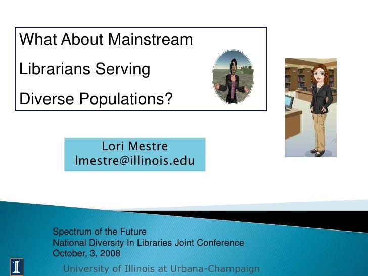 What About Mainstream Librarians Serving Diverse Populations?               Lori Mestre          lmestre@illinois.edu     ...