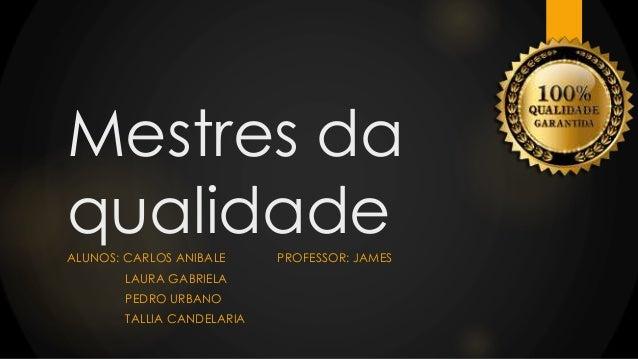Mestres da qualidadeALUNOS: CARLOS ANIBALE PROFESSOR: JAMES LAURA GABRIELA PEDRO URBANO TALLIA CANDELARIA