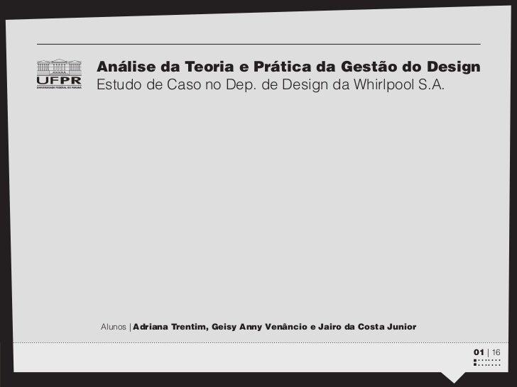 zAnálise da Teoria e Prática da Gestão do DesignEstudo de Caso no Dep. de Design da Whirlpool S.A.Alunos | Adriana Trentim...