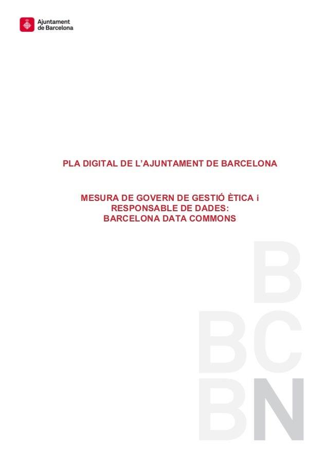 PLA DIGITAL DE L'AJUNTAMENT DE BARCELONA MESURA DE GOVERN DE GESTIÓ ÈTICA i RESPONSABLE DE DADES: BARCELONA DATA COMMONS