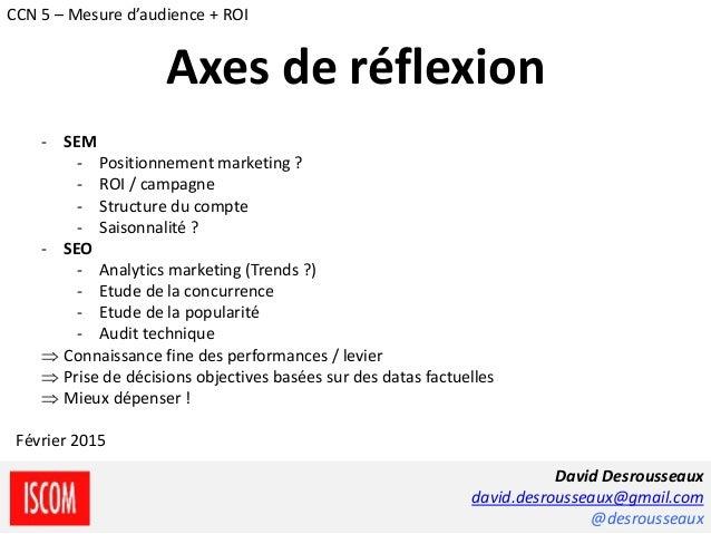 - SEM - Positionnement marketing ? - ROI / campagne - Structure du compte - Saisonnalité ? - SEO - Analytics marketing (Tr...