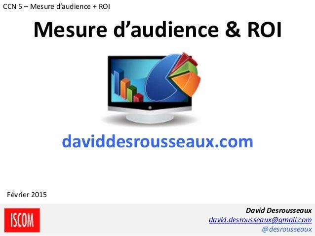 daviddesrousseaux.com David Desrousseaux david.desrousseaux@gmail.com @desrousseaux Février 2015 CCN 5 – Mesure d'audience...