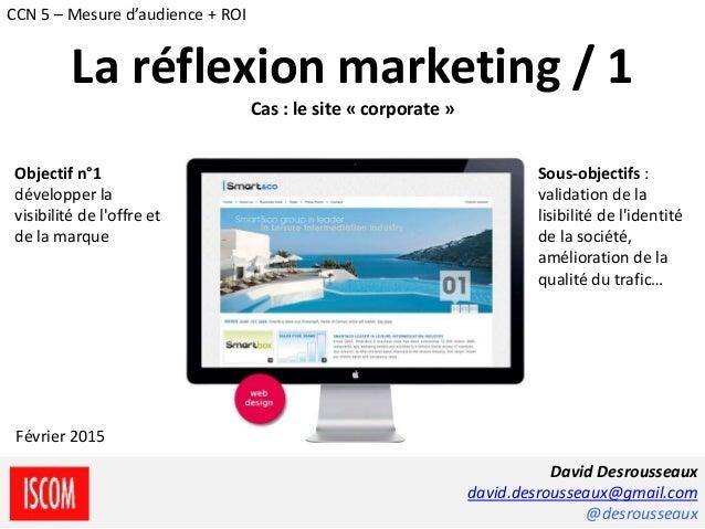 David Desrousseaux david.desrousseaux@gmail.com @desrousseaux Février 2015 CCN 5 – Mesure d'audience + ROI La réflexion ma...