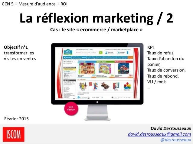 La réflexion marketing / 2 Cas : le site « ecommerce / marketplace » Objectif n°1 transformer les visites en ventes KPI Ta...