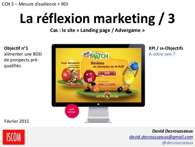 La réflexion marketing / 3 Cas : le site « Landing page / Advergame » Objectif n°1 alimenter une BDD de prospects pré- qua...