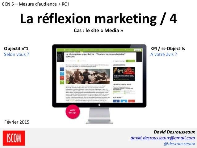 La réflexion marketing / 4 Cas : le site « Media » Objectif n°1 Selon vous ? KPI / ss-Objectifs A votre avis ? David Desro...