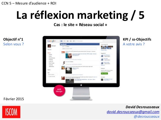 La réflexion marketing / 5 Cas : le site « Réseau social » Objectif n°1 Selon vous ? KPI / ss-Objectifs A votre avis ? Dav...