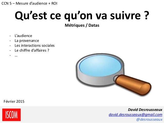 - L'audience - La provenance - Les interactions sociales - Le chiffre d'affaires ? - … David Desrousseaux david.desroussea...
