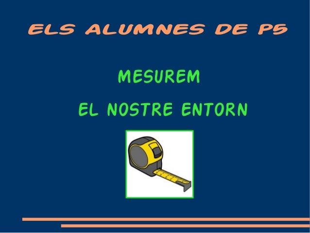 ELS ALUMNES DE P5 MESUREM EL NOSTRE ENTORN