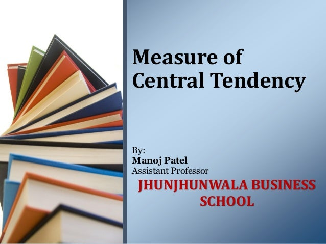 By: Manoj Patel Assistant Professor JHUNJHUNWALA BUSINESS SCHOOL Measure of Central Tendency