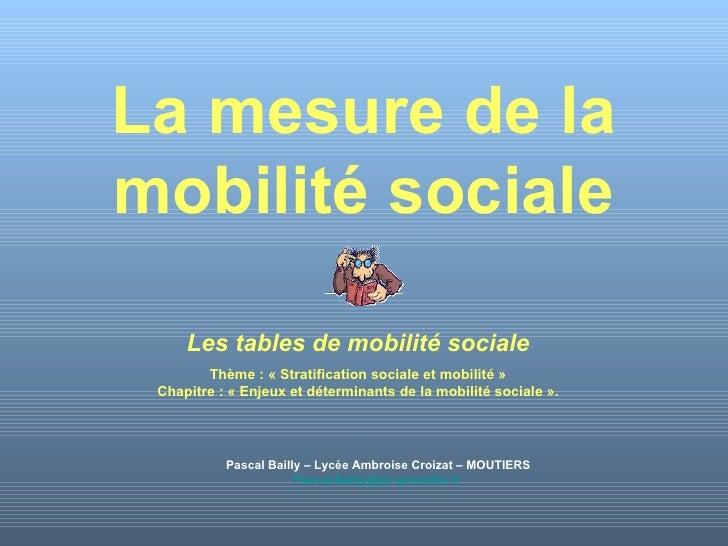 La mesure de la mobilité sociale Pascal Bailly – Lycée Ambroise Croizat – MOUTIERS [email_address]   Les tables de mobilit...
