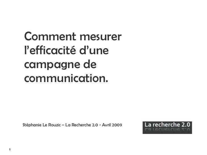Comment mesurer l'efficacité d'une campagne de communication. Stéphanie Le Rouzic – La Recherche 2.0 - Avril 2009   1