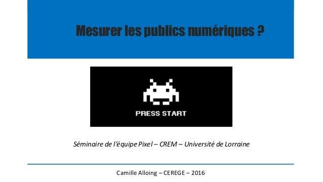 Mesurer les publics numériques ? Camille Alloing – CEREGE – 2016 Séminaire de l'équipe Pixel – CREM – Université de Lorrai...