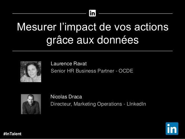 #InTalent Mesurer l'impact de vos actions grâce aux données Nicolas Draca Directeur, Marketing Operations - LInkedIn Laure...