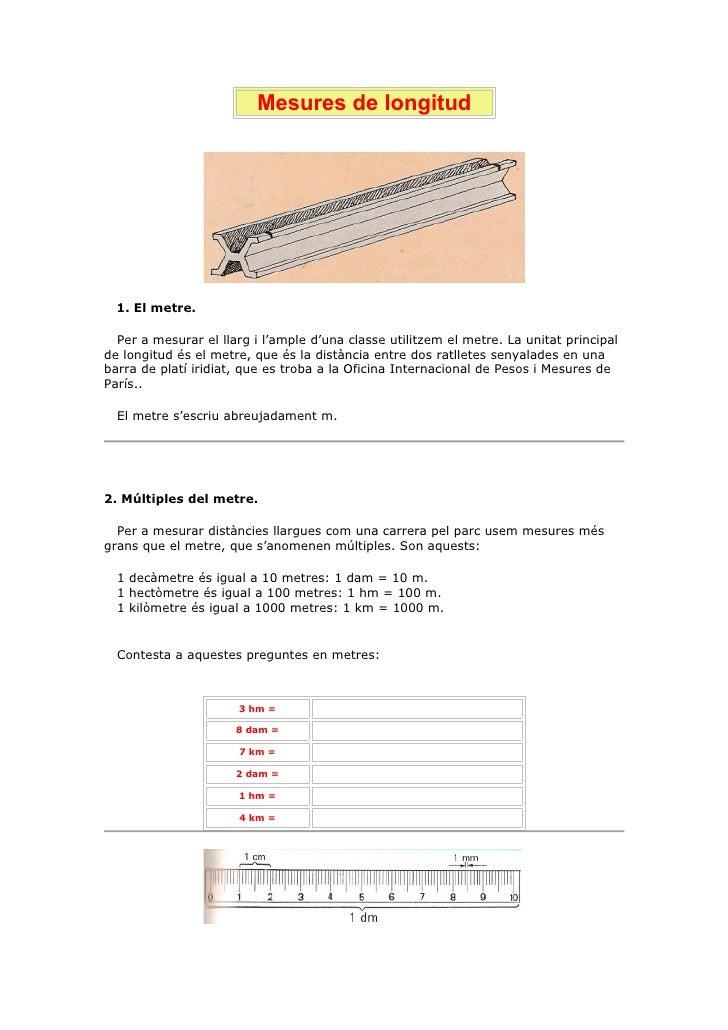 Mesures de longitud       1. El metre.    Per a mesurar el llarg i l'ample d'una classe utilitzem el metre. La unitat prin...