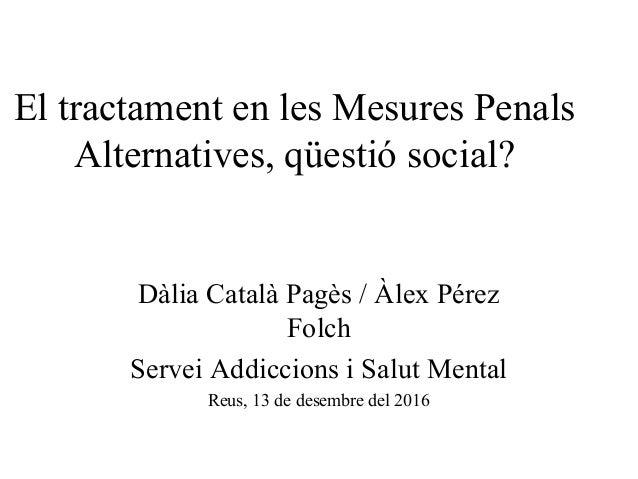 El tractament en les Mesures Penals Alternatives, qüestió social? Dàlia Català Pagès / Àlex Pérez Folch Servei Addiccions ...