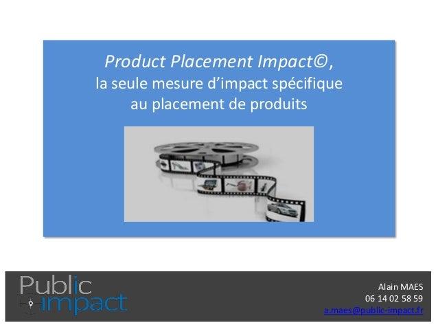 Alain MAES  06 14 02 58 59  a.maes@public-impact.fr  Product Placement Impact©, la seule mesure d'impact spécifique au pla...