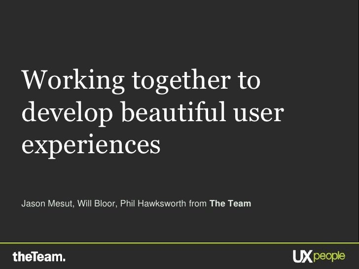 Working together to develop beautiful user experiences Jason Mesut, Will Bloor, Phil Hawksworth from The Team             ...