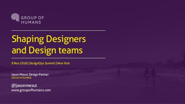 Shaping Designers and Design teams 8 Nov 2018 | DesignOps Summit | New York Jason Mesut, Design Partner GROUP OF HUMANS @j...