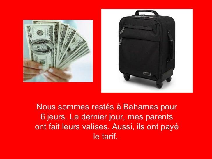 <ul><li>Nous sommes restés à Bahamas pour 6 jeurs. Le dernier jour, mes parents ont fait leurs valises. Aussi, ils ont pay...