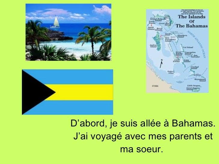 <ul><li>D'abord, je suis allée à Bahamas. J'ai voyagé avec mes parents et ma soeur.   </li></ul>