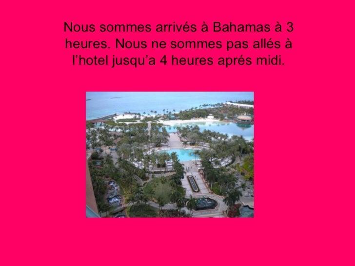 <ul><li>Nous sommes arrivés à Bahamas à 3 heures. Nous ne sommes pas allés à l'hotel jusqu'a 4 heures aprés midi. </li></ul>