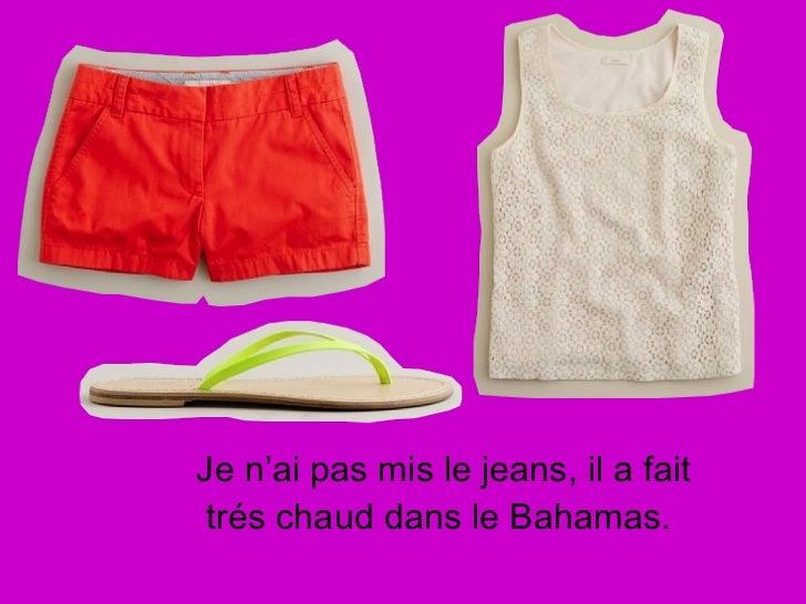 <ul><li>Je n'ai pas mis le jeans, il a fait trés chaud dans le Bahamas.  </li></ul>