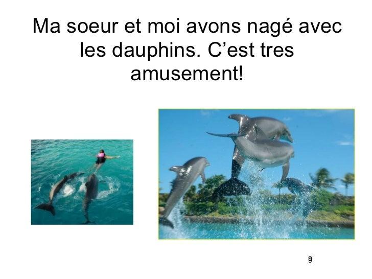 Ma soeur et moi avons nag é  avec les dauphins. C'est tres amusement! 9