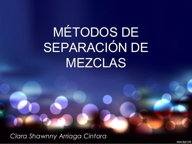 MÉTODOS DE SEPARACIÓN DE MEZCLAS Clara Shawnny Arriaga Cintora