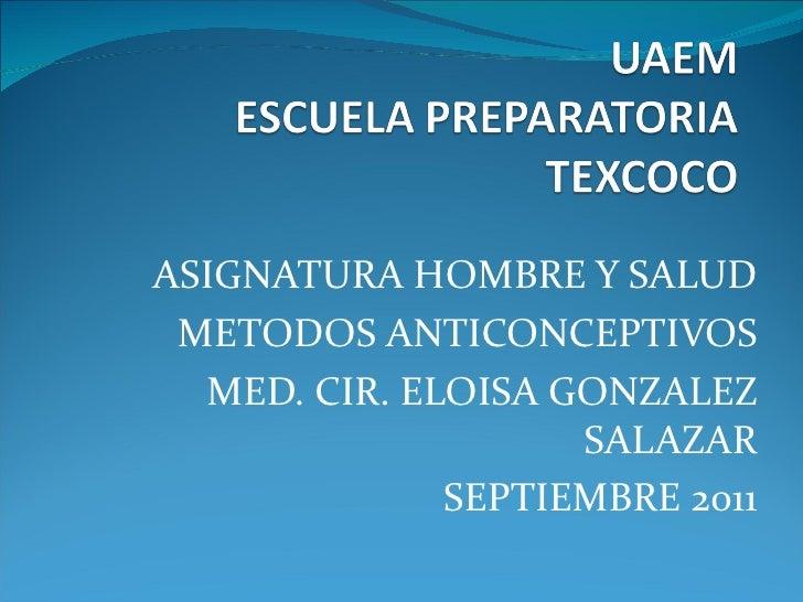 ASIGNATURA HOMBRE Y SALUD METODOS ANTICONCEPTIVOS  MED. CIR. ELOISA GONZALEZ                    SALAZAR              SEPTI...
