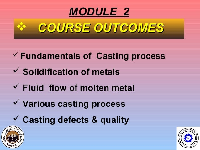 MODULE 2 COURSE OUTCOMES Fundamentals   of Casting process Solidification of metals Fluid flow of molten metal Variou...